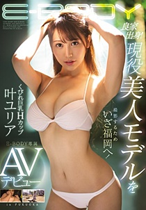EBOD-736 良家出身!現役美人モデルを撮影するためいざ福岡へ!くびれ巨乳Hカップ叶ユリアE-BODY専属AVデビュー